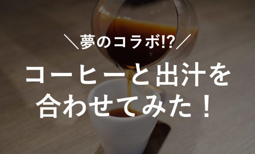 コーヒーと出汁を合わせてみた!